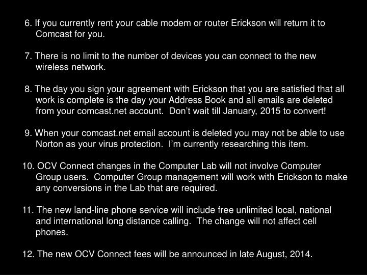 6. If you currently rent your cable modem or router Erickson will return it to Comcast for you.