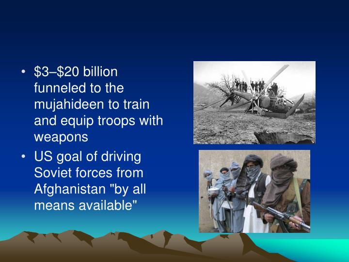 $3–$20 billion funneled to the mujahideen to train and equip troops with weapons
