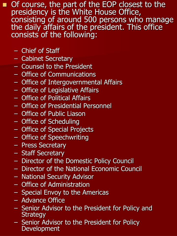Of course, the part of the EOP closest to the presidency is the White House Office, consisting of around 500 persons who manage the daily affairs of the president. This office consists of the following: