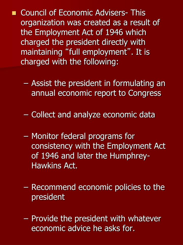 Council of Economic Advisers- This organization was created as a result of the Employment Act of 1946 which charged the president directly with maintaining