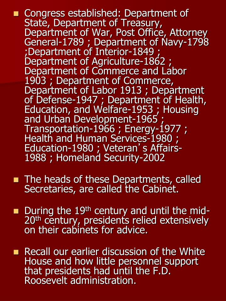 Congress established: Department of State, Department of Treasury, Department of War, Post Office, Attorney General-1789 ; Department of Navy-1798 ;Department of Interior-1849 ; Department of Agriculture-1862 ; Department of Commerce and Labor 1903 ; Department of Commerce, Department of Labor 1913 ; Department of Defense-1947 ; Department of Health, Education, and Welfare-1953 ; Housing and Urban Development-1965 ; Transportation-1966 ; Energy-1977 ; Health and Human Services-1980 ; Education-1980 ; Veteran