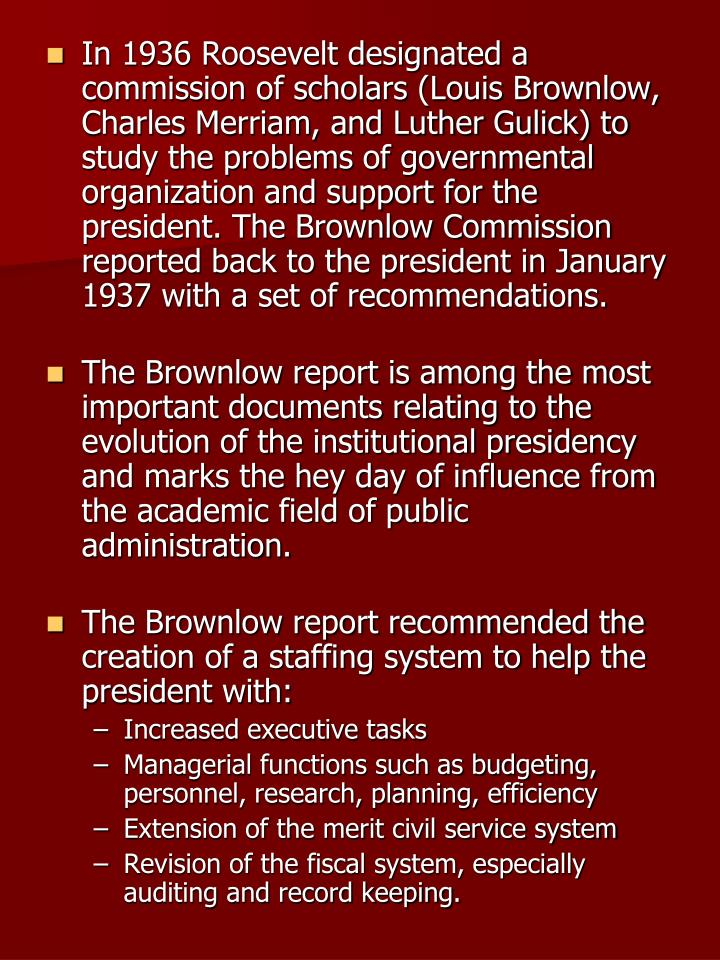 In 1936 Roosevelt designated a commission of scholars (Louis Brownlow, Charles Merriam, and Luther Gulick) to study the problems of governmental organization and support for the president. The Brownlow Commission reported back to the president in January 1937 with a set of recommendations.