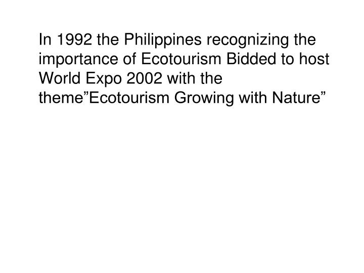 "In 1992 the Philippines recognizing the importance of Ecotourism Bidded to host World Expo 2002 with the theme""Ecotourism Growing with Nature"""