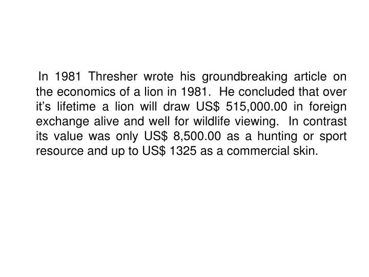 In 1981 Thresher wrote his groundbreaking article on the economics of a lion in 1981.  He concluded that over it's lifetime a lion will draw US$ 515,000.00 in foreign exchange alive and well for wildlife viewing.  In contrast its value was only US$ 8,500.00 as a hunting or sport resource and up to US$ 1325 as a commercial skin.