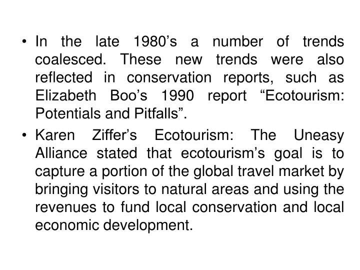 "In the late 1980's a number of trends coalesced. These new trends were also reflected in conservation reports, such as Elizabeth Boo's 1990 report ""Ecotourism: Potentials and Pitfalls""."