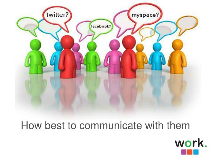 How best to communicate with them