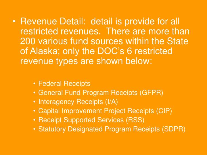 Revenue Detail:  detail is provide for all restricted revenues.  There are more than 200 various fund sources within the State of Alaska; only the DOC's 6 restricted revenue types are shown below: