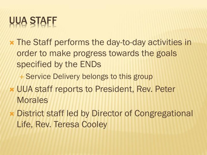 The Staff performs the day-to-day activities in order to make progress towards the goals specified by the ENDs