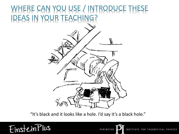 Where can you use / introduce these ideas in your teaching?