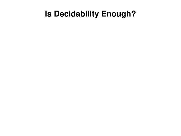 Is Decidability Enough?