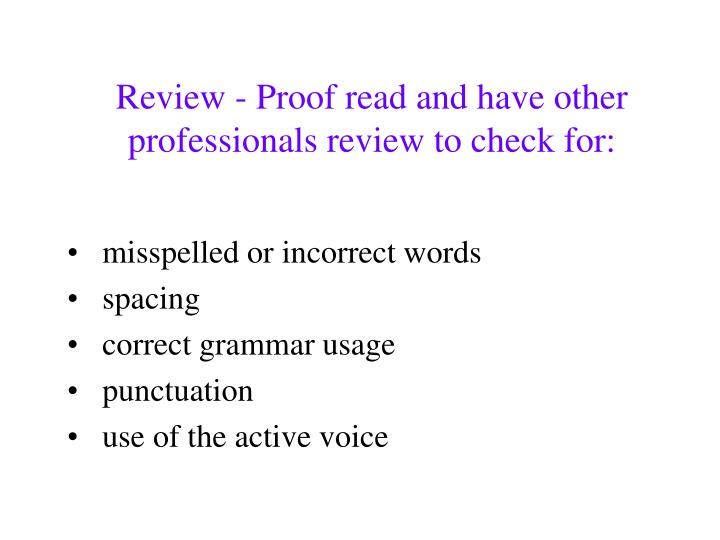 Review - Proof read and have other professionals review to check for: