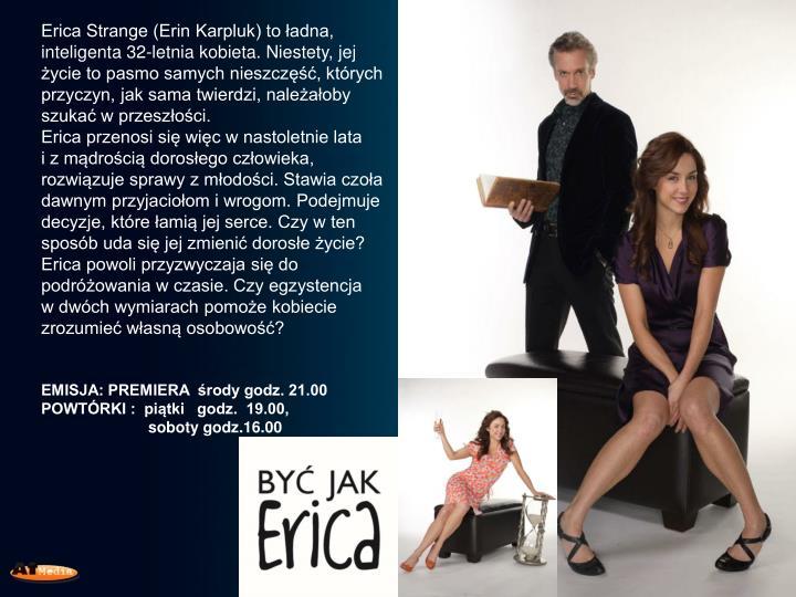 Erica Strange (Erin Karpluk) to ładna, inteligenta 32-letnia kobieta. Niestety, jej życie to pasmo samych nieszczęść, których przyczyn, jak sama twierdzi, należałoby szukać w przeszłości.