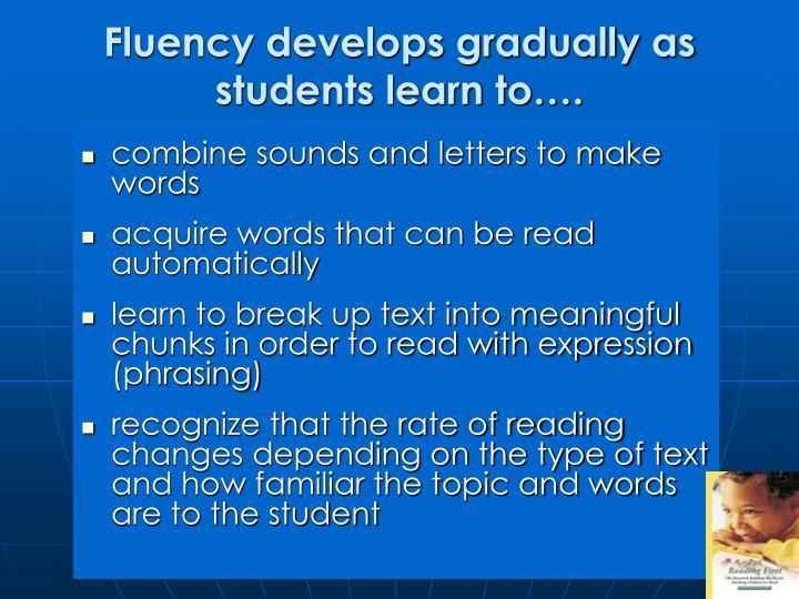 Fluency develops gradually as students learn to….