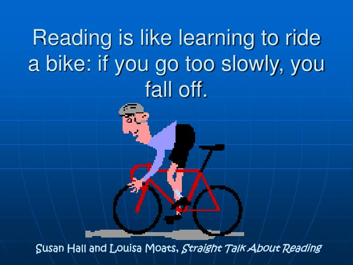 Reading is like learning to ride a bike: if you go too slowly, you fall off.