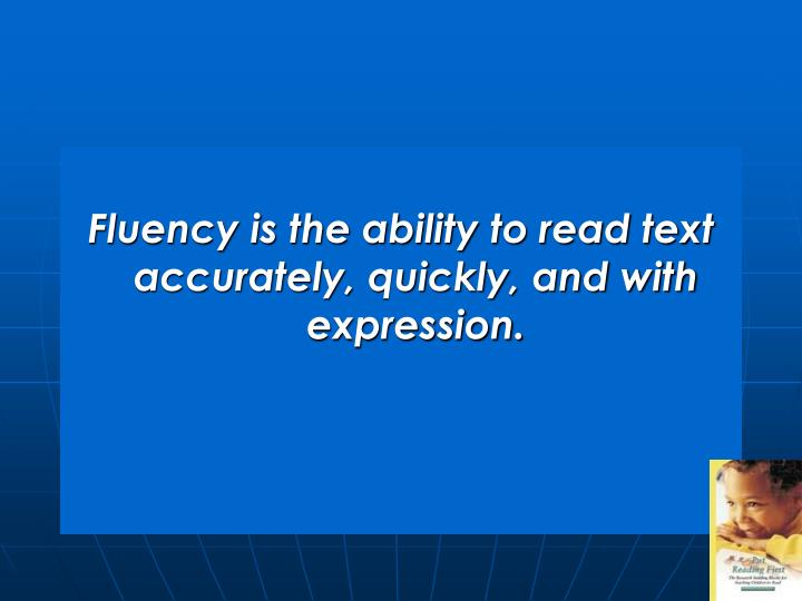 Fluency is the ability to read text accurately, quickly, and with expression.