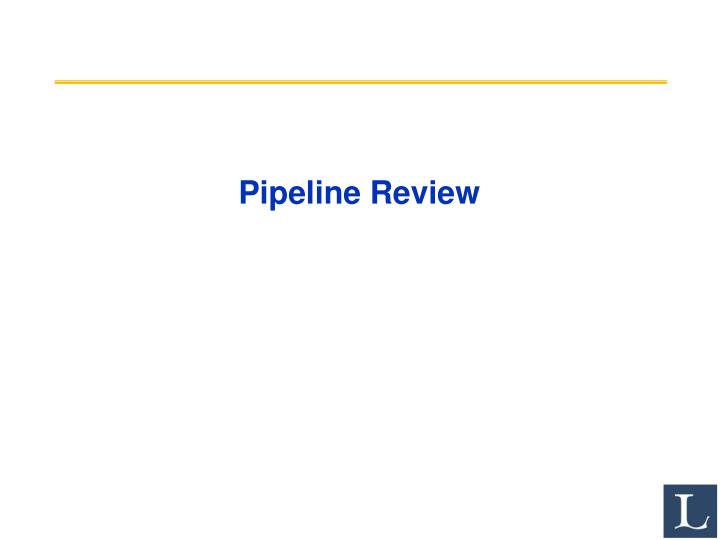 Pipeline review