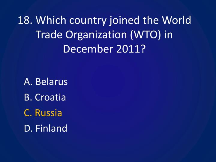 18. Which country joined the World Trade Organization (WTO) in December 2011?