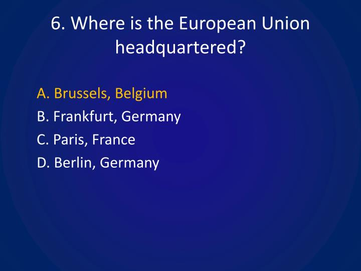 6. Where is the European Union headquartered?
