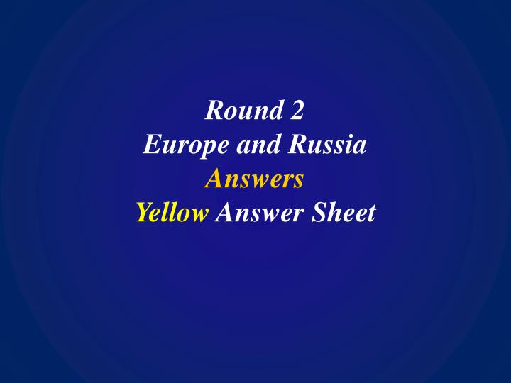 Round 2 europe and russia answers yellow answer sheet