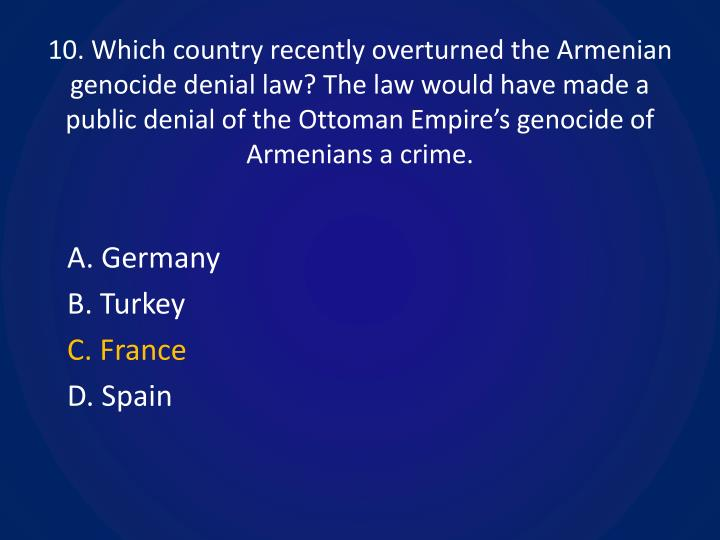 10. Which country recently overturned the Armenian genocide denial law? The law would have made a public denial of the Ottoman Empire's genocide of Armenians a crime.