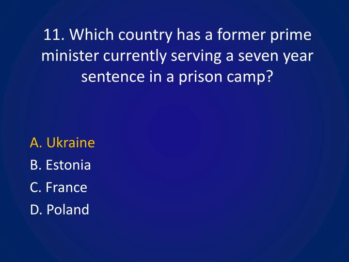 11. Which country has a former prime minister currently serving a seven year sentence in a prison camp?