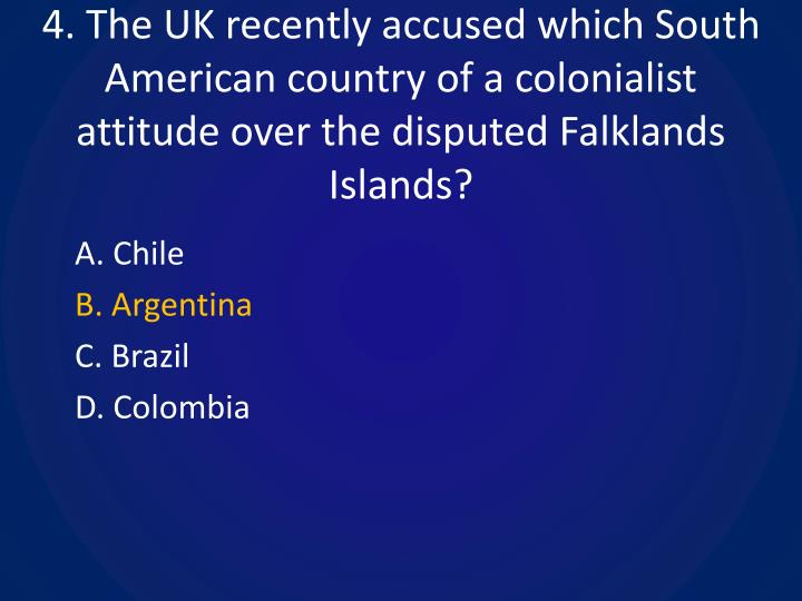 4. The UK recently accused which South American country of a colonialist attitude over the disputed Falklands Islands?