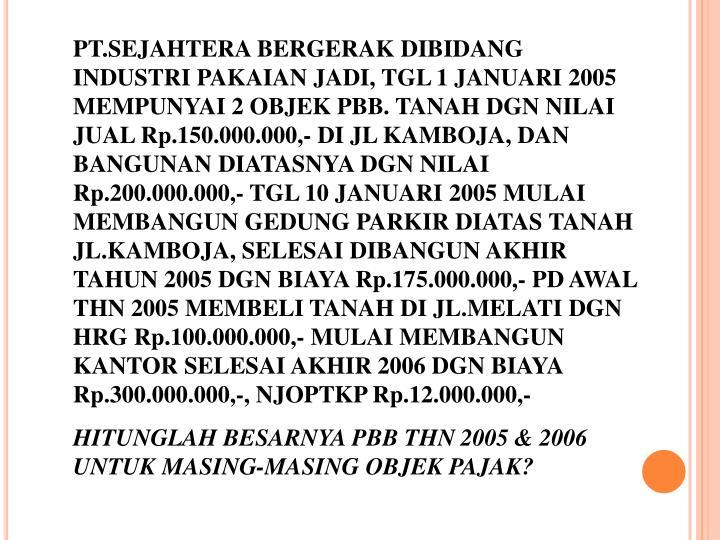 PT.SEJAHTERA BERGERAK DIBIDANG INDUSTRI PAKAIAN JADI, TGL 1 JANUARI 2005 MEMPUNYAI 2 OBJEK PBB. TANAH DGN NILAI JUAL Rp.150.000.000,- DI JL KAMBOJA, DAN BANGUNAN DIATASNYA DGN NILAI Rp.200.000.000,- TGL 10 JANUARI 2005 MULAI MEMBANGUN GEDUNG PARKIR DIATAS TANAH JL.KAMBOJA, SELESAI DIBANGUN AKHIR TAHUN 2005 DGN BIAYA Rp.175.000.000,- PD AWAL THN 2005 MEMBELI TANAH DI JL.MELATI DGN HRG Rp.100.000.000,- MULAI MEMBANGUN KANTOR SELESAI AKHIR 2006 DGN BIAYA Rp.300.000.000,-, NJOPTKP Rp.12.000.000,-
