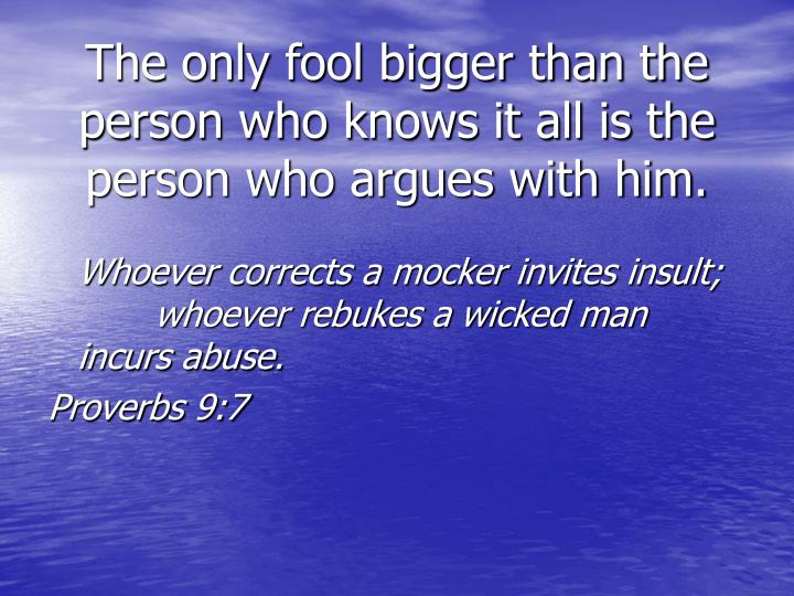 The only fool bigger than the person who knows it all is the person who argues with him