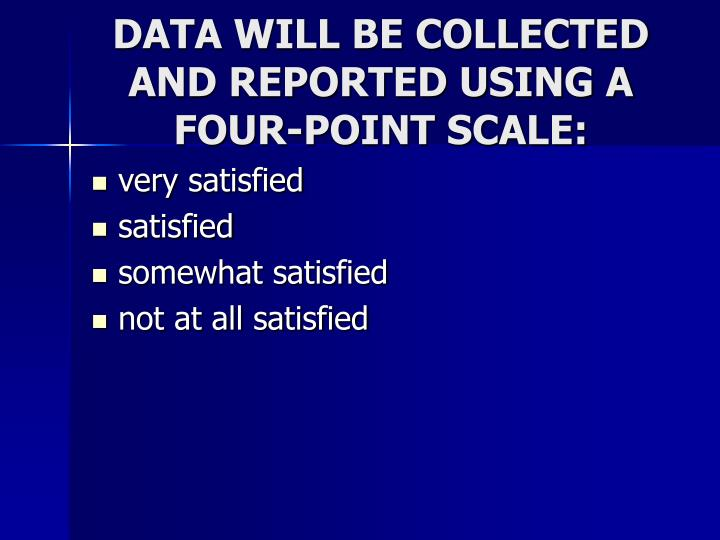 DATA WILL BE COLLECTED AND REPORTED USING A FOUR-POINT SCALE: