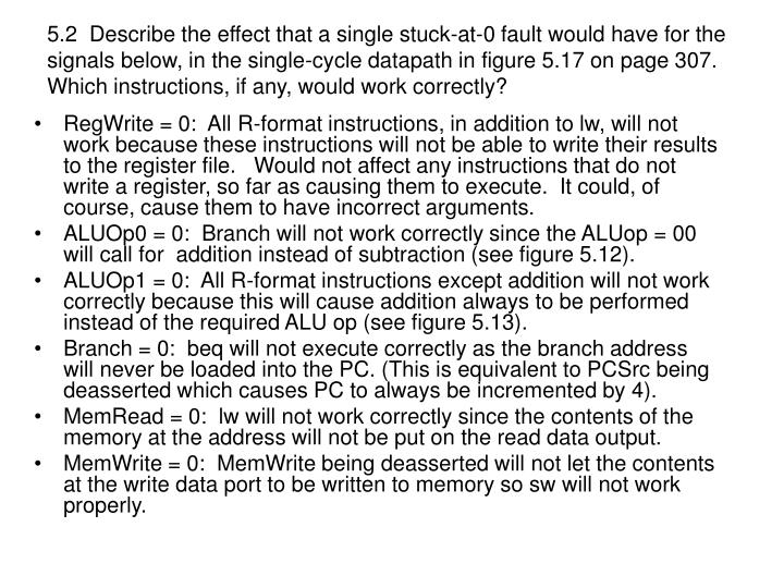 5.2  Describe the effect that a single stuck-at-0 fault would have for the signals below, in the single-cycle datapath in figure 5.17 on page 307.  Which instructions, if any, would work correctly?