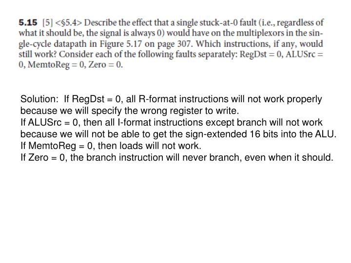 Solution:  If RegDst = 0, all R-format instructions will not work properly