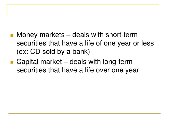 Money markets – deals with short-term securities that have a life of one year or less (ex: CD sold by a bank)