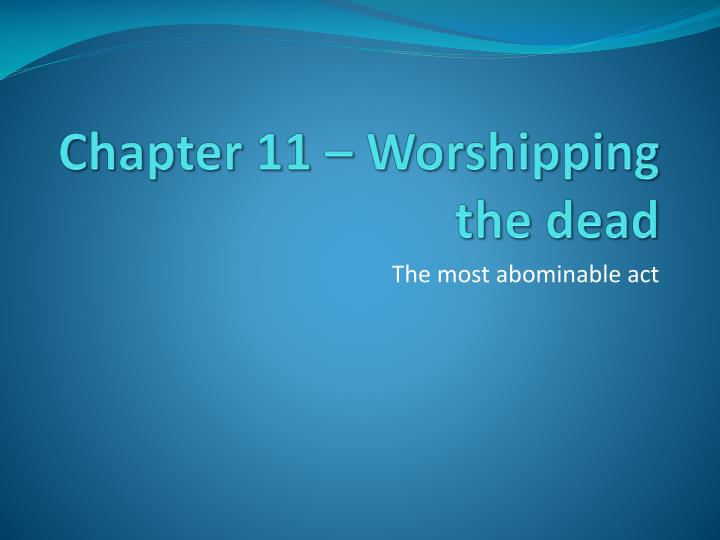 Chapter 11 worshipping the dead
