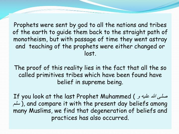 Prophets were sent by god to all the nations and tribes of the earth to guide them back to the straight path of monotheism, but with passage of time they went astray and  teaching of the prophets were either changed or lost.