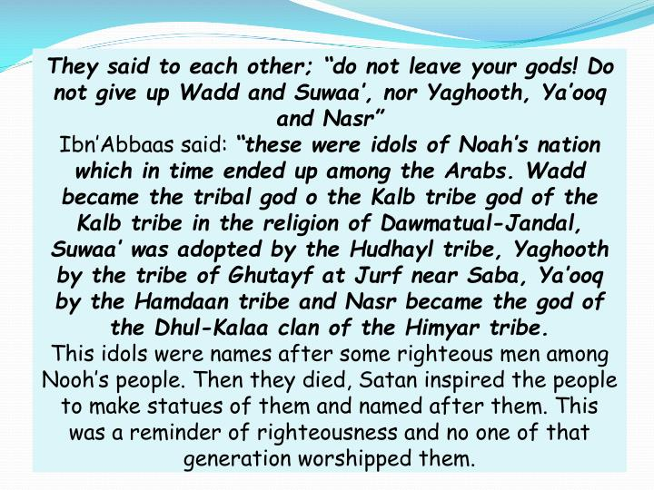 "They said to each other; ""do not leave your gods! Do not give up Wadd and Suwaa', nor Yaghooth, Ya'ooq and Nasr"""