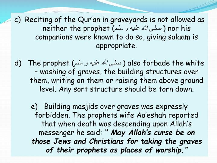 c)  Reciting of the Qur'an in graveyards is not allowed as neither the prophet (
