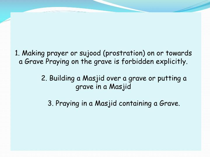 1. Making prayer or sujood (prostration) on or towards a Grave Praying on the grave is forbidden explicitly.