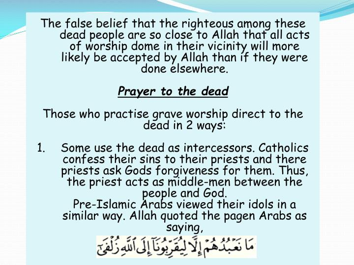 The false belief that the righteous among these dead people are so close to Allah that all acts of w...