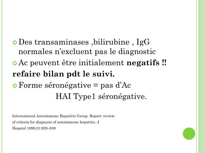 Des transaminases ,bilirubine , IgG normales n'excluent pas le diagnostic