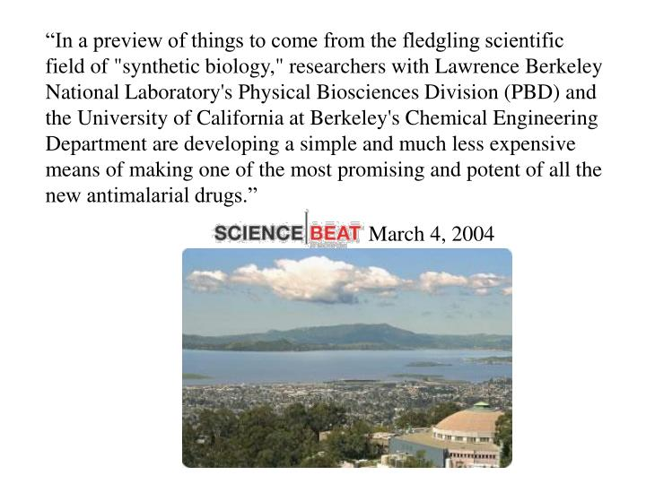 """""""In a preview of things to come from the fledgling scientific field of """"synthetic biology,"""" researchers with Lawrence Berkeley National Laboratory's Physical Biosciences Division (PBD) and the University of California at Berkeley's Chemical Engineering Department are developing a simple and much less expensive means of making one of the most promising and potent of all the new antimalarial drugs."""""""
