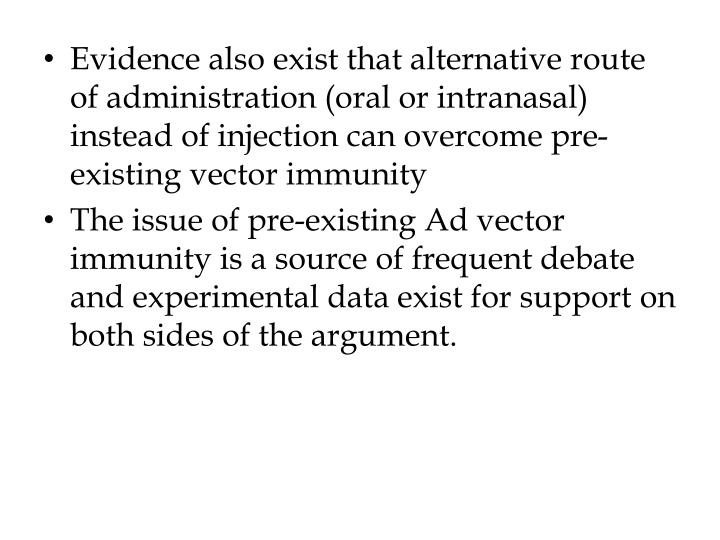 Evidence also exist that alternative route of administration (oral or intranasal) instead of injection can overcome pre-existing vector immunity