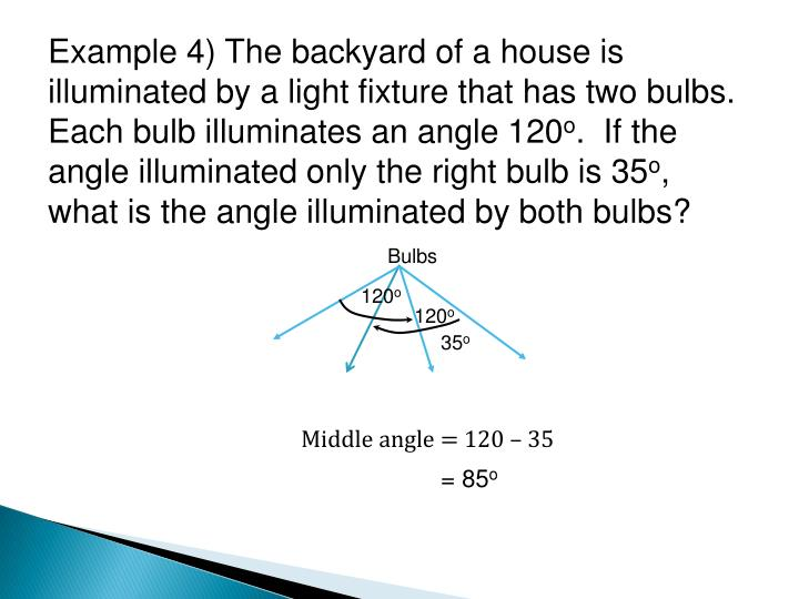 Example 4) The backyard of a house is illuminated by a light fixture that has two bulbs.  Each bulb illuminates an angle 120