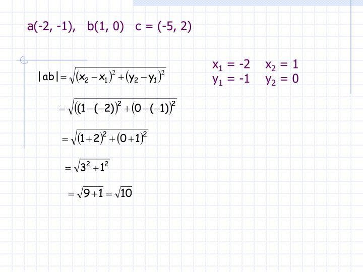 a(-2, -1),   b(1, 0)   c = (-5, 2)