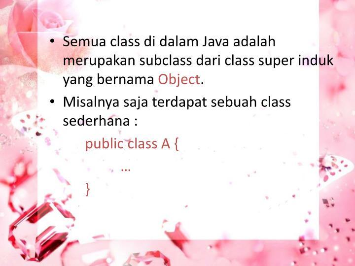 Semua class di dalam Java adalah merupakan subclass dari class super induk yang bernama