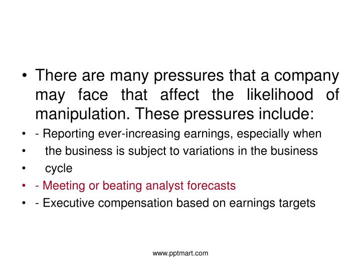 There are many pressures that a company may face that affect the likelihood of manipulation. These pressures include: