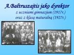 a ba truszajtis jako dyrektor z uczniami gimnazjum 1917r oraz z klas maturaln 1927r