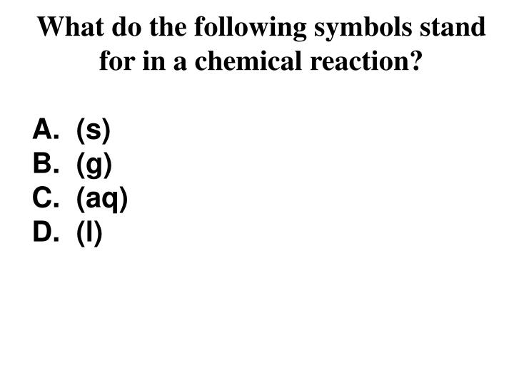 What do the following symbols stand  for in a chemical reaction?