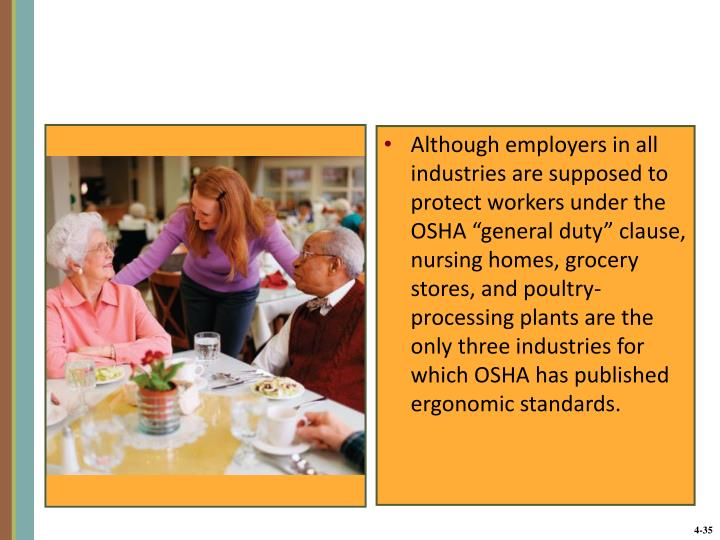 "Although employers in all industries are supposed to protect workers under the OSHA ""general duty"" clause, nursing homes, grocery stores, and poultry- processing plants are the only three industries for which OSHA has published ergonomic standards."