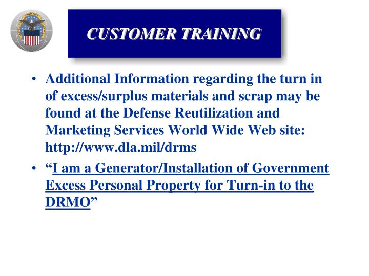 Additional Information regarding the turn in of excess/surplus materials and scrap may be found at the Defense Reutilization and Marketing Services World Wide Web site:  http://www.dla.mil/drms