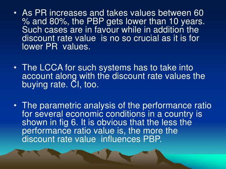 As PR increases and takes values between 60 % and 80%, the PBP gets lower than 10 years. Such cases are in favour while in addition the discount rate value  is no so crucial as it is for lower PR  values.